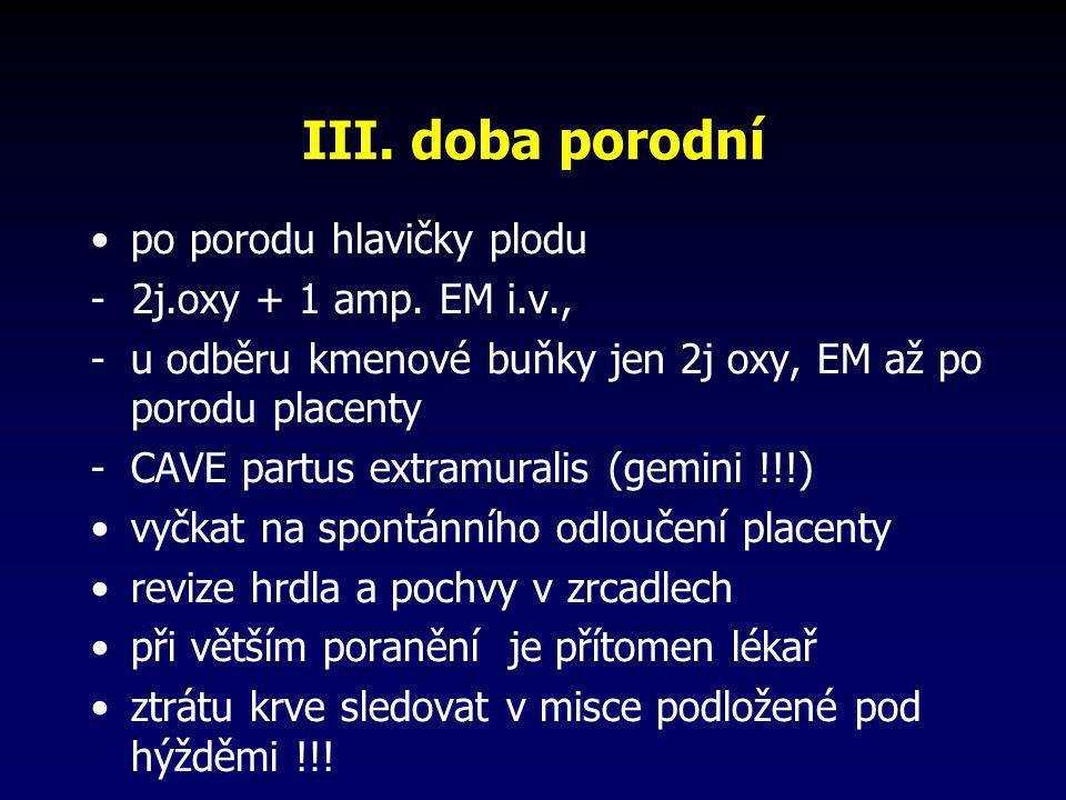 III. doba porodní •po porodu hlavičky plodu - 2j.oxy + 1 amp. EM i.v., -u odběru kmenové buňky jen 2j oxy, EM až po porodu placenty -CAVE partus extra