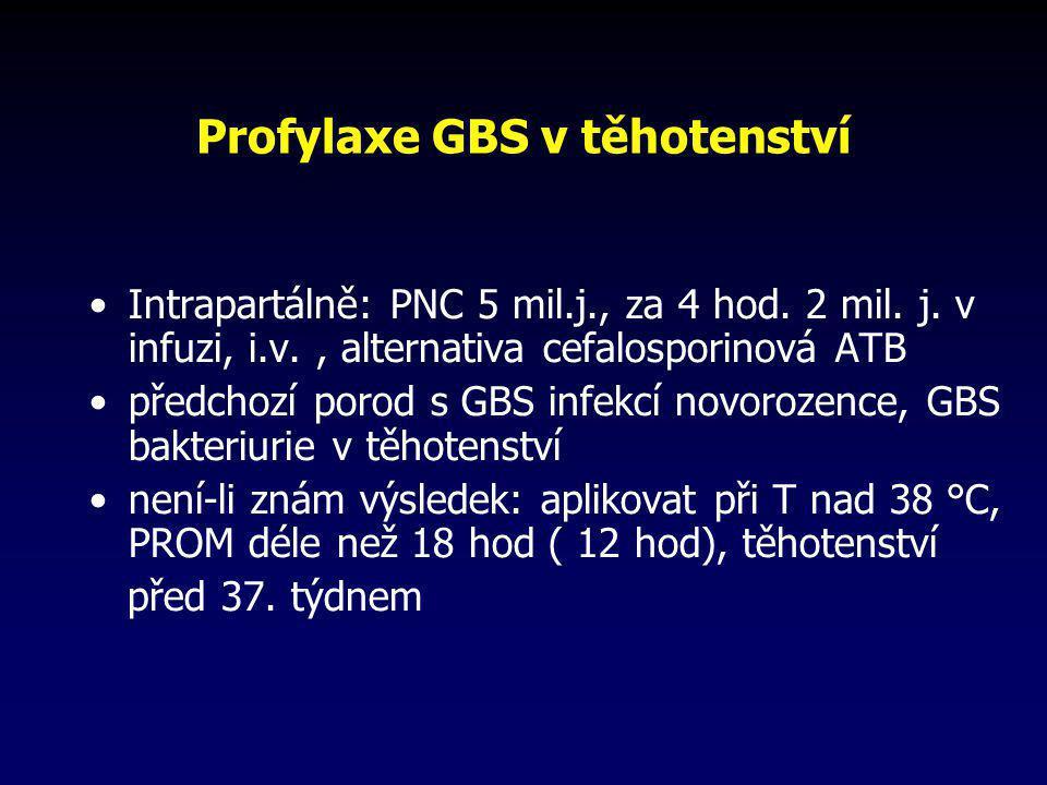Profylaxe GBS v těhotenství •Intrapartálně: PNC 5 mil.j., za 4 hod. 2 mil. j. v infuzi, i.v., alternativa cefalosporinová ATB •předchozí porod s GBS i