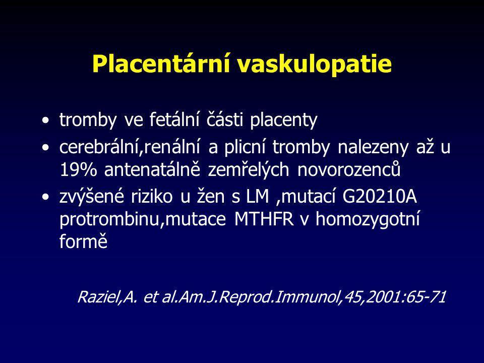 Placentární vaskulopatie •tromby ve fetální části placenty •cerebrální,renální a plicní tromby nalezeny až u 19% antenatálně zemřelých novorozenců •zv