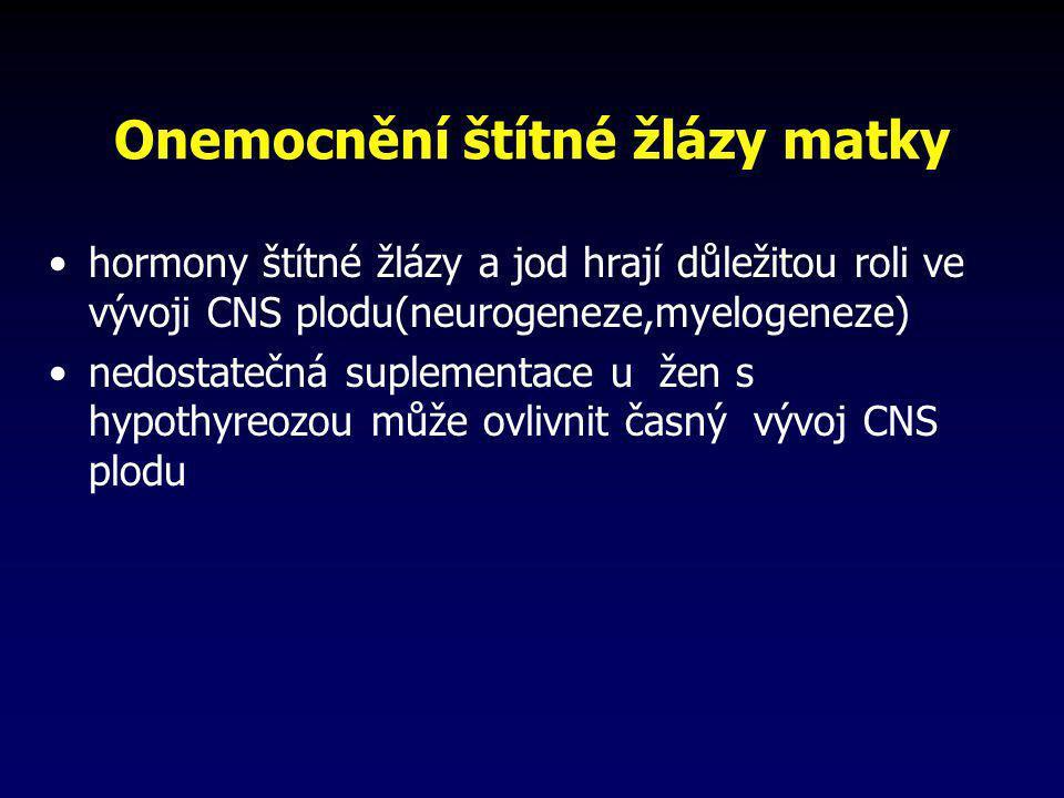 Onemocnění štítné žlázy matky •hormony štítné žlázy a jod hrají důležitou roli ve vývoji CNS plodu(neurogeneze,myelogeneze) •nedostatečná suplementace