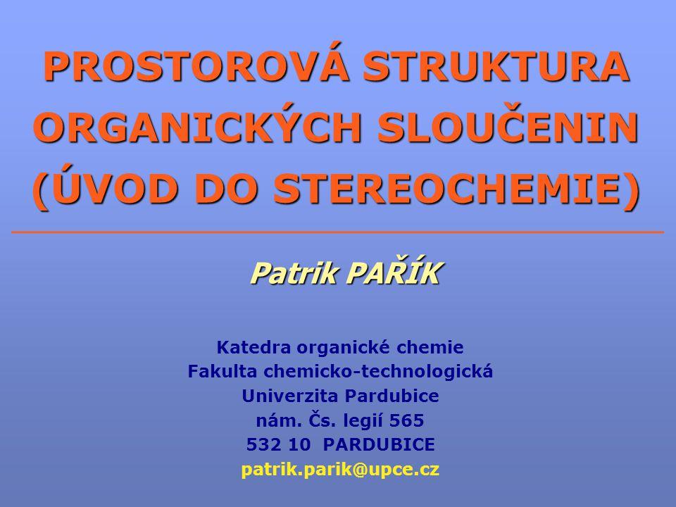 PROSTOROVÁ STRUKTURA ORGANICKÝCH SLOUČENIN (ÚVOD DO STEREOCHEMIE) Patrik PAŘÍK Katedra organické chemie Fakulta chemicko-technologická Univerzita Pard