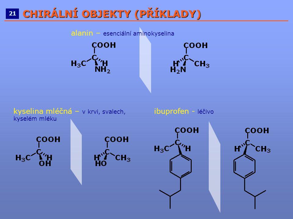 ____________________________________________________ 21 CHIRÁLNÍ OBJEKTY (PŘÍKLADY) alanin – esenciální aminokyselina kyselina mléčná – v krvi, svalec