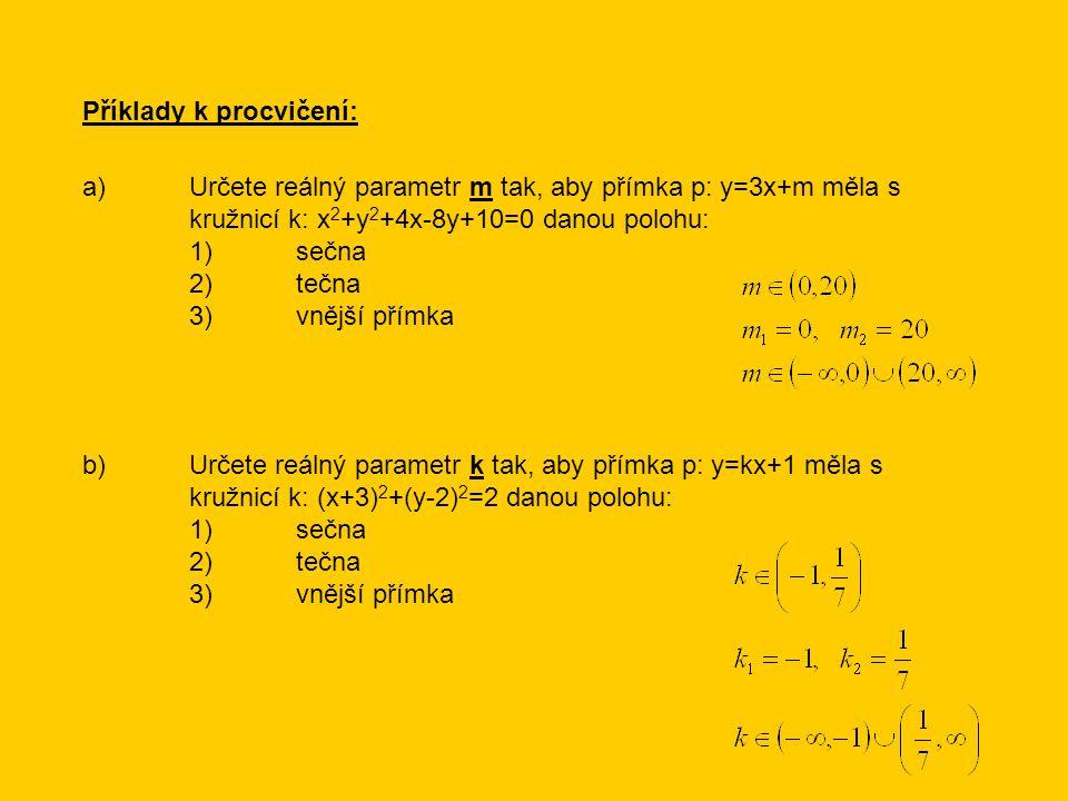 Příklady k procvičení: a)Určete reálný parametr m tak, aby přímka p: y=3x+m měla s kružnicí k: x 2 +y 2 +4x-8y+10=0 danou polohu: 1)sečna 2)tečna 3)vnější přímka b)Určete reálný parametr k tak, aby přímka p: y=kx+1 měla s kružnicí k: (x+3) 2 +(y-2) 2 =2 danou polohu: 1)sečna 2)tečna 3)vnější přímka