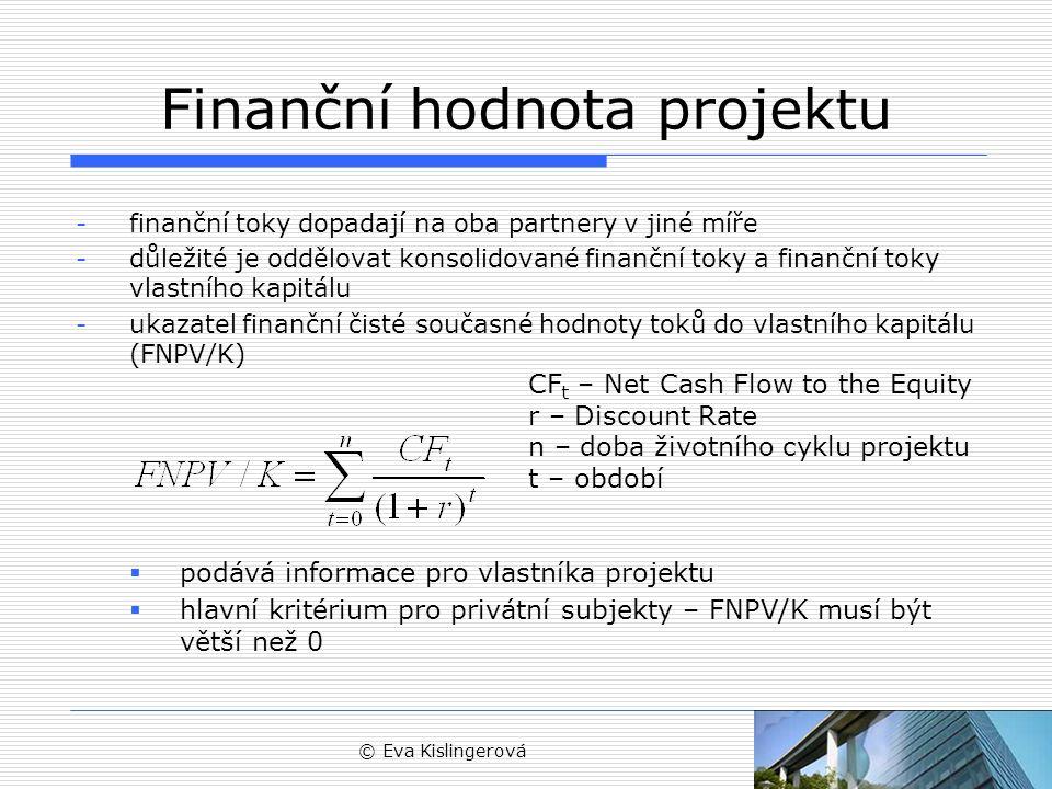 © Eva Kislingerová Finanční hodnota projektu -finanční toky dopadají na oba partnery v jiné míře -důležité je oddělovat konsolidované finanční toky a finanční toky vlastního kapitálu -ukazatel finanční čisté současné hodnoty toků do vlastního kapitálu (FNPV/K)  podává informace pro vlastníka projektu  hlavní kritérium pro privátní subjekty – FNPV/K musí být větší než 0 CF t – Net Cash Flow to the Equity r – Discount Rate n – doba životního cyklu projektu t – období