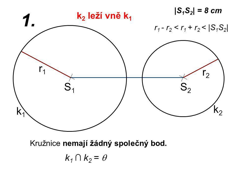 S1S1 r2r2 k1k1 |S 1 S 2 | = 8 cm r1r1 1. r 1 - r 2 < r 1 + r 2 < |S 1 S 2 | k2k2 S2S2 Kružnice nemají žádný společný bod. k 1 ∩ k 2 =  k 2 leží vně k