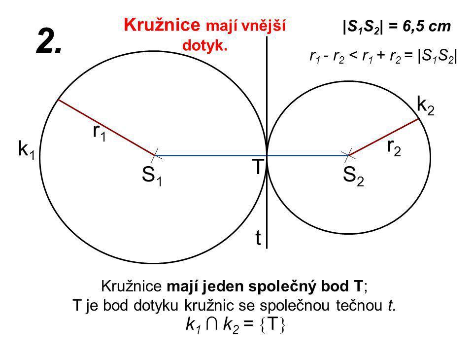S1S1 r2r2 k1k1 |S 1 S 2 | = 6,5 cm r1r1 2. r 1 - r 2 < r 1 + r 2 = |S 1 S 2 | Kružnice mají jeden společný bod T; T je bod dotyku kružnic se společnou