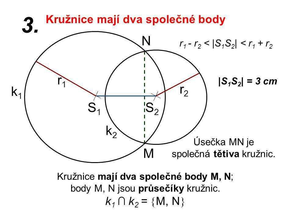 S1S1 r2r2 k1k1 |S 1 S 2 | = 3 cm r1r1 3. r 1 - r 2 < |S 1 S 2 | < r 1 + r 2 Kružnice mají dva společné body M, N; body M, N jsou průsečíky kružnic. k2