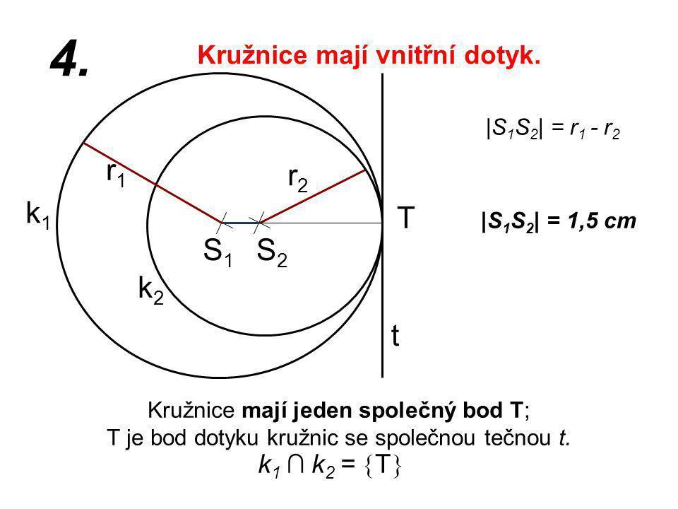 S1S1 r2r2 k1k1 |S 1 S 2 | = 1,5 cm r1r1 4. |S 1 S 2 | = r 1 - r 2 Kružnice mají jeden společný bod T; T je bod dotyku kružnic se společnou tečnou t. k