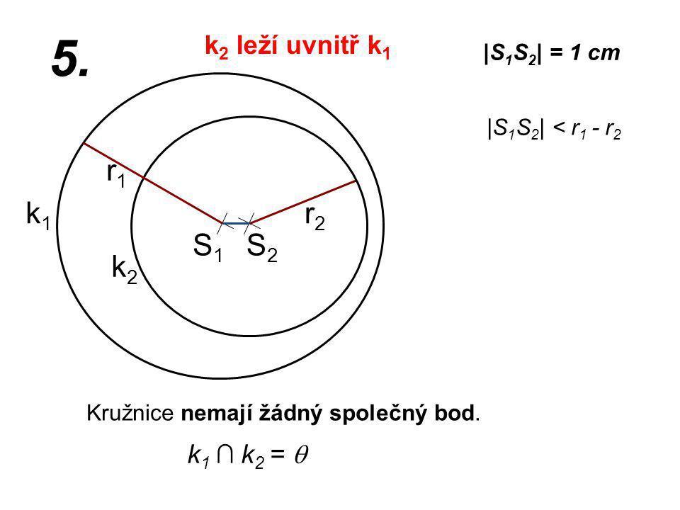 S1S1 r2r2 k1k1 |S 1 S 2 | = 1 cm r1r1 5. |S 1 S 2 | < r 1 - r 2 Kružnice nemají žádný společný bod. k2k2 k 1 ∩ k 2 =  S2S2 k 2 leží uvnitř k 1