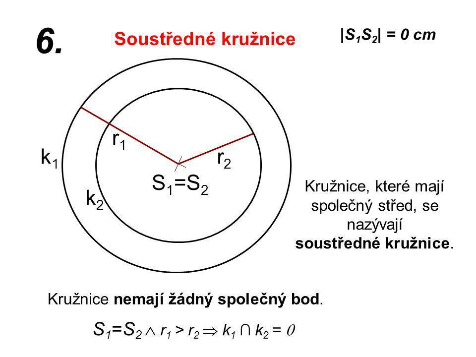 S 1 =S 2 r2r2 k1k1 |S 1 S 2 | = 0 cm r1r1 6. S 1 =S 2  r 1 > r 2  k 1 ∩ k 2 =  Kružnice nemají žádný společný bod. Kružnice, které mají společný st