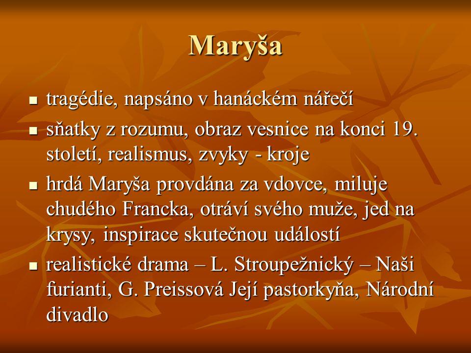 Maryša  tragédie, napsáno v hanáckém nářečí  sňatky z rozumu, obraz vesnice na konci 19. století, realismus, zvyky - kroje  hrdá Maryša provdána za