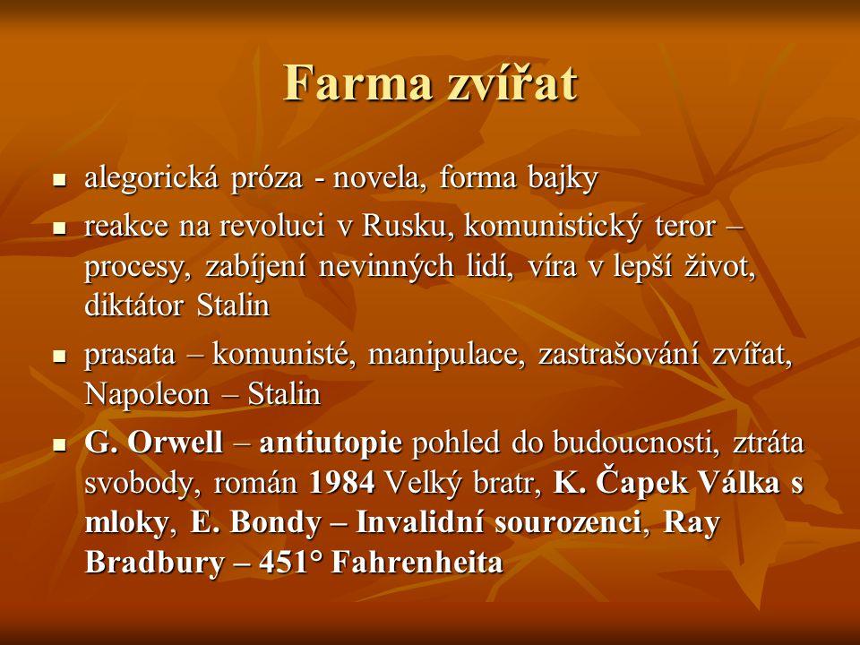 Farma zvířat  alegorická próza - novela, forma bajky  reakce na revoluci v Rusku, komunistický teror – procesy, zabíjení nevinných lidí, víra v lepš