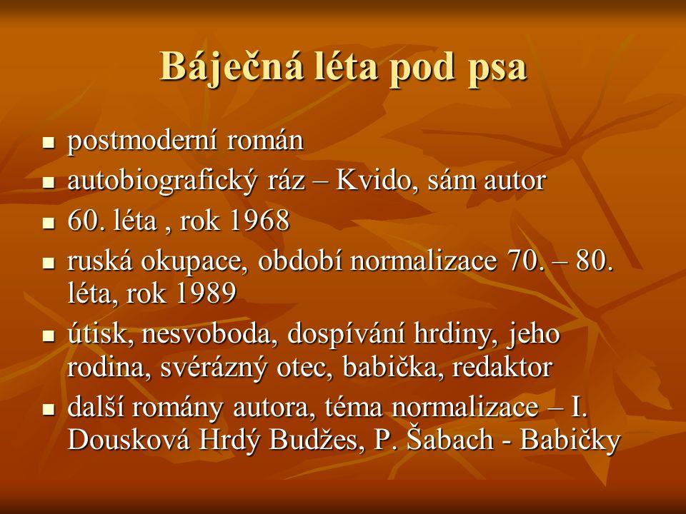 Báječná léta pod psa  postmoderní román  autobiografický ráz – Kvido, sám autor  60. léta, rok 1968  ruská okupace, období normalizace 70. – 80. l