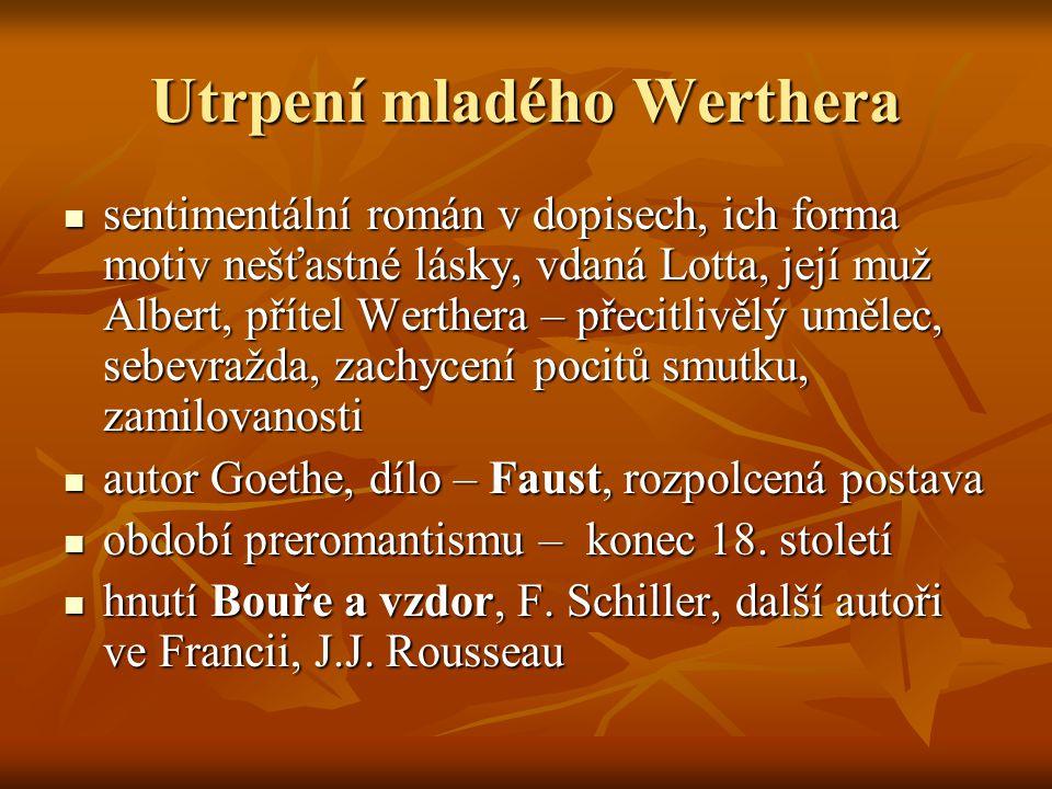 Utrpení mladého Werthera  sentimentální román v dopisech, ich forma motiv nešťastné lásky, vdaná Lotta, její muž Albert, přítel Werthera – přecitlivě