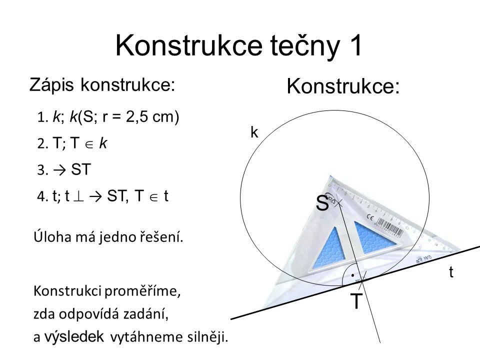 Konstrukce tečny 1 Zápis konstrukce: Konstrukce: 2. T ; T  k 1. k; k(S; r = 2,5 cm) 3. →  ST 4. t ; t  →  ST, T  t Úloha má jedno řešení. Konstr
