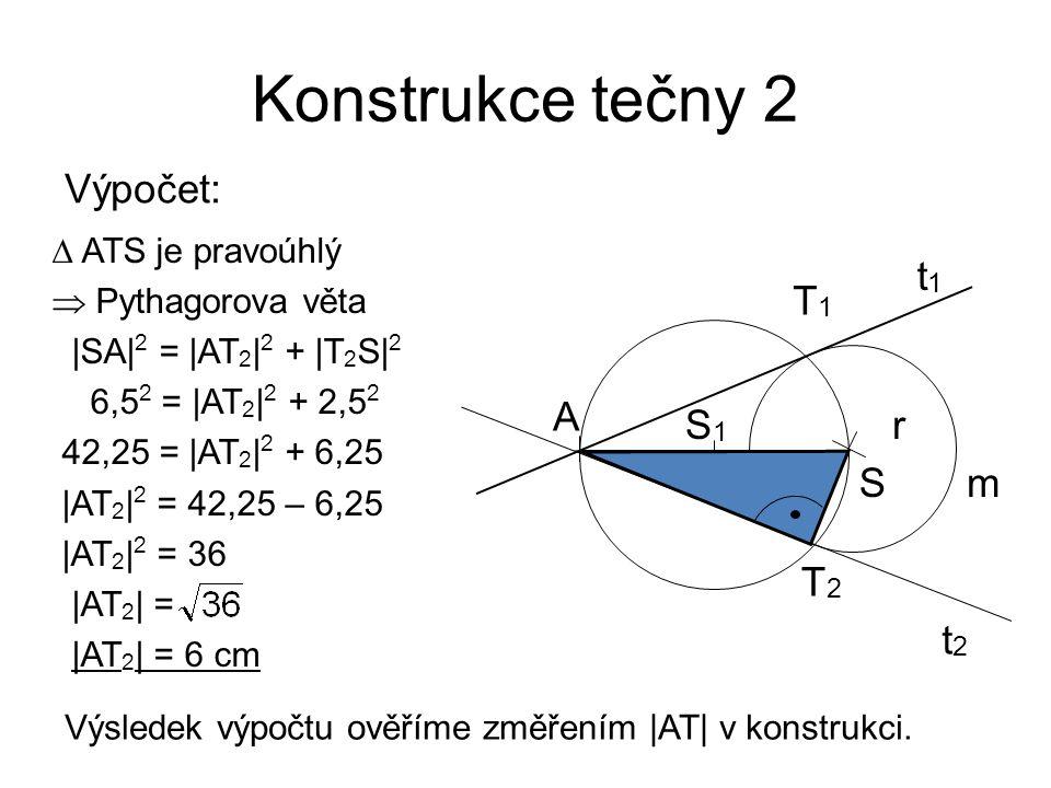 Konstrukce tečny 2 Výpočet:  ATS je pravoúhlý  Pythagorova věta |SA| 2 = |AT 2 | 2 + |T 2 S| 2 6,5 2 = |AT 2 | 2 + 2,5 2 42,25 = |AT 2 | 2 + 6,25 |A
