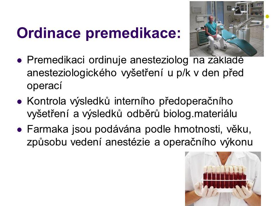 Ordinace premedikace:  Premedikaci ordinuje anesteziolog na základě anesteziologického vyšetření u p/k v den před operací  Kontrola výsledků interního předoperačního vyšetření a výsledků odběrů biolog.materiálu  Farmaka jsou podávána podle hmotnosti, věku, způsobu vedení anestézie a operačního výkonu