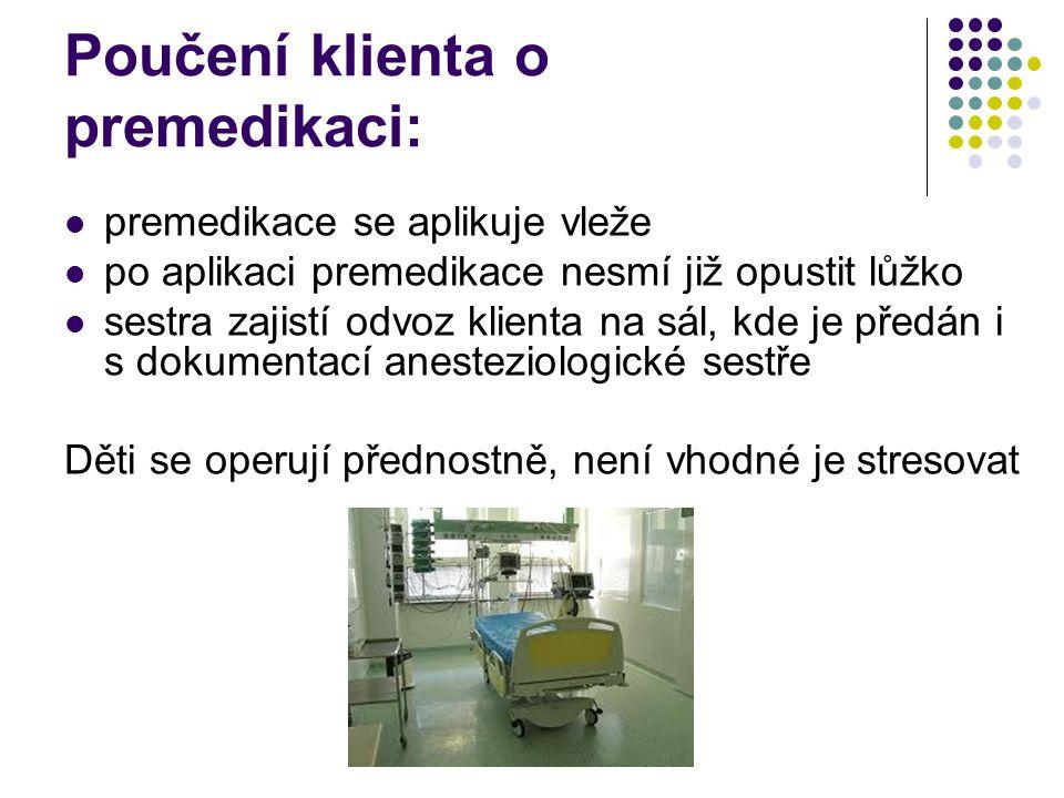 Poučení klienta o premedikaci:  premedikace se aplikuje vleže  po aplikaci premedikace nesmí již opustit lůžko  sestra zajistí odvoz klienta na sál, kde je předán i s dokumentací anesteziologické sestře Děti se operují přednostně, není vhodné je stresovat