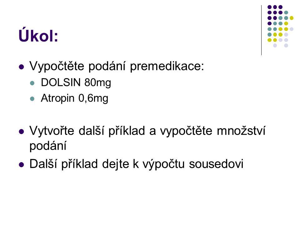 Úkol:  Vypočtěte podání premedikace:  DOLSIN 80mg  Atropin 0,6mg  Vytvořte další příklad a vypočtěte množství podání  Další příklad dejte k výpočtu sousedovi