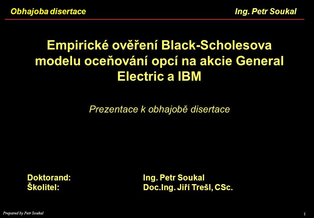Obhajoba disertace 1 Ing. Petr Soukal Prepared by Petr Soukal Empirické ověření Black-Scholesova modelu oceňování opcí na akcie General Electric a IBM