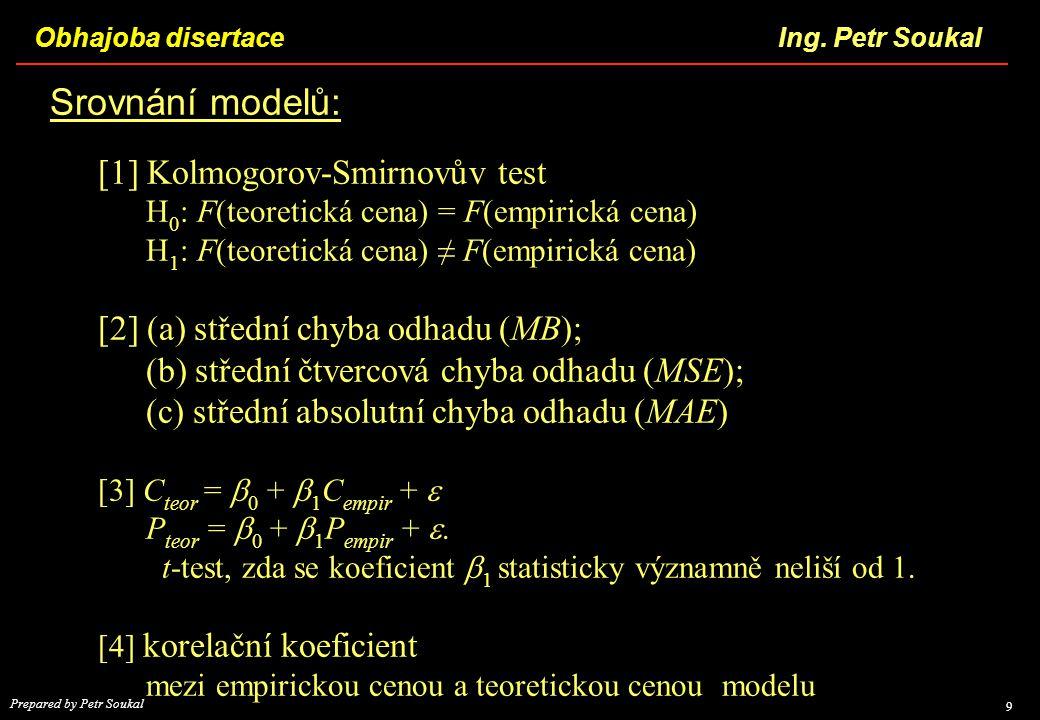 Obhajoba disertace 9 Ing. Petr Soukal Prepared by Petr Soukal Srovnání modelů: [1] Kolmogorov-Smirnovův test H 0 : F(teoretická cena) = F(empirická ce