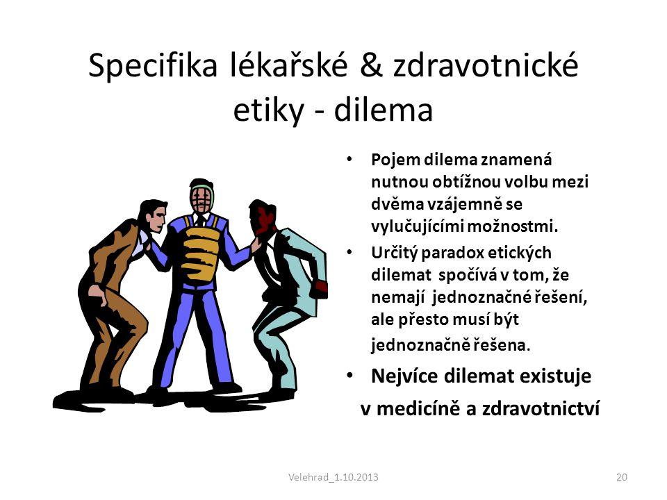 Velehrad_1.10.201320 Specifika lékařské & zdravotnické etiky - dilema • Pojem dilema znamená nutnou obtížnou volbu mezi dvěma vzájemně se vylučujícími
