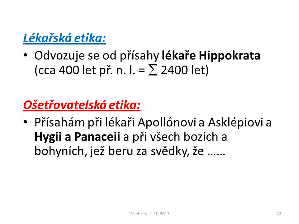 Velehrad_1.10.201322 Lékařská etika: • Odvozuje se od přísahy lékaře Hippokrata (cca 400 let př. n. l. =  2400 let) Ošetřovatelská etika: • Přísahám
