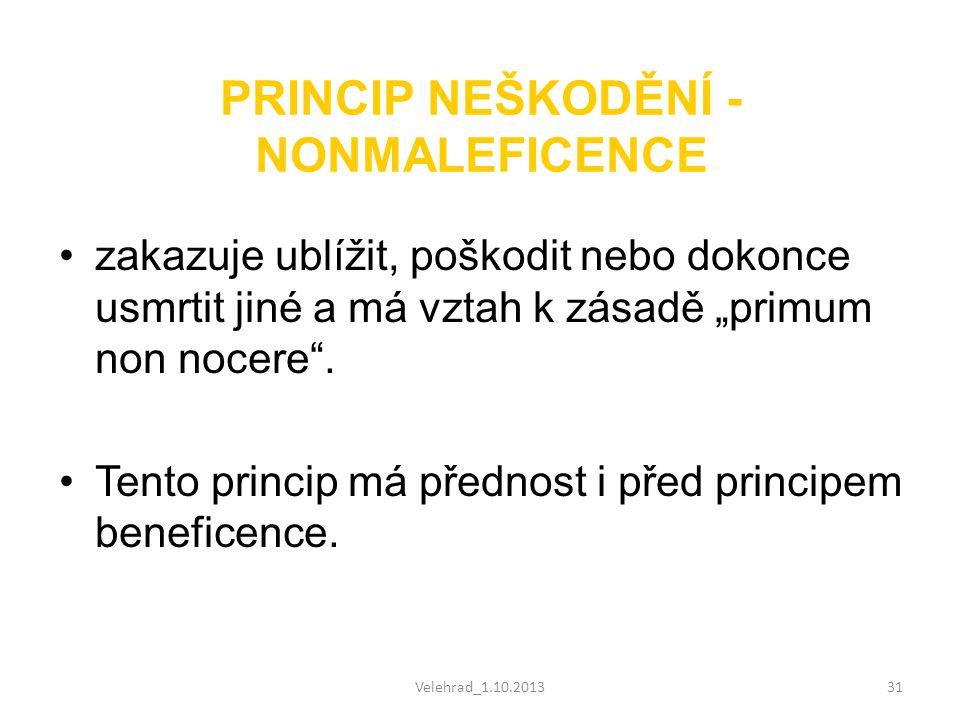 """Velehrad_1.10.201331 PRINCIP NEŠKODĚNÍ - NONMALEFICENCE •zakazuje ublížit, poškodit nebo dokonce usmrtit jiné a má vztah k zásadě """"primum non nocere""""."""