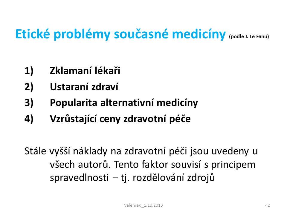 Velehrad_1.10.201342 Etické problémy současné medicíny (podle J. Le Fanu) 1)Zklamaní lékaři 2)Ustaraní zdraví 3)Popularita alternativní medicíny 4)Vzr