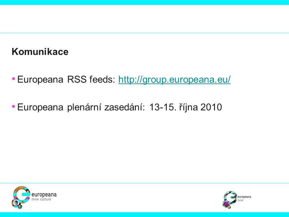 Komunikace • Europeana RSS feeds: http://group.europeana.eu/http://group.europeana.eu/ • Europeana plenární zasedání: 13-15. října 2010