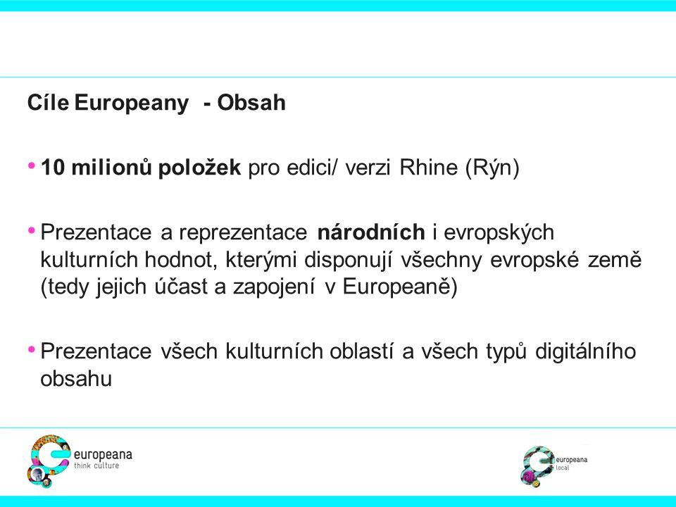 """• Strategie získávání digitálního obsahu • Propagování a podpora agregátorů digitálního obsahu • Spolupráce mezi Europeanou a projekty, které na Europeanu navazují, nebo ji doplňují • Plán získávání nového digitálního obsahu - Content Acquisition Plan - zajišťuje rovnoměrnou prezentaci všech evropských zemí a typů digitálního obsahu • Vytvoření a zavedení vhodných """"témat , které budou odpovídat digitálnímu obsahu, který bude k dispozici • K nahlédnutí: https://version1.europeana.eu/web/guest/provide_content https://version1.europeana.eu/web/guest/provide_content"""