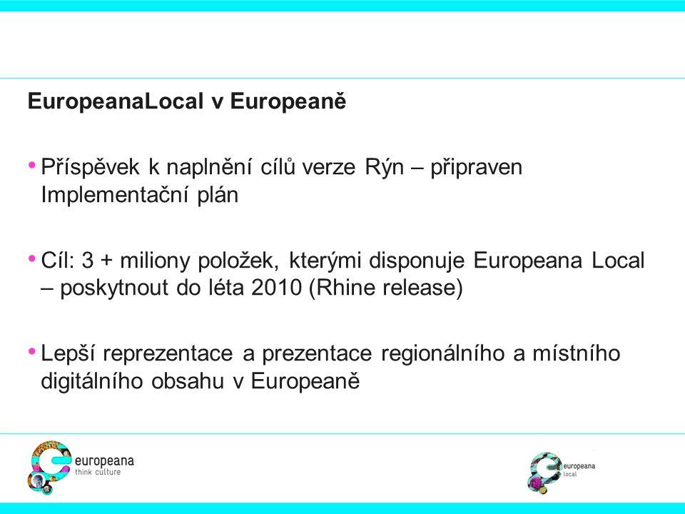 EuropeanaLocal v Europeaně • Příspěvek k naplnění cílů verze Rýn – připraven Implementační plán • Cíl: 3 + miliony položek, kterými disponuje European