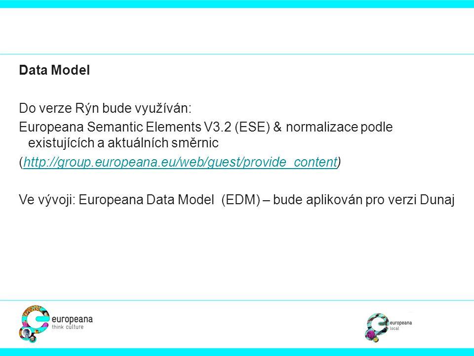 Data Model Do verze Rýn bude využíván: Europeana Semantic Elements V3.2 (ESE) & normalizace podle existujících a aktuálních směrnic (http://group.euro
