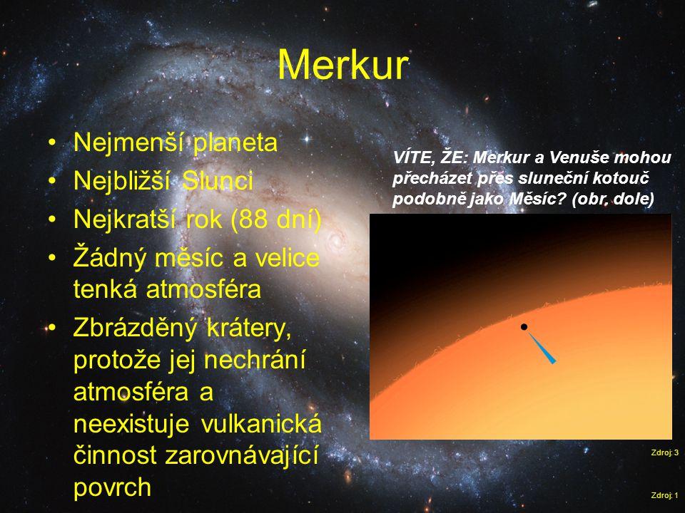 Merkur Zdroj: 1 •Nejmenší planeta •Nejbližší Slunci •Nejkratší rok (88 dní) •Žádný měsíc a velice tenká atmosféra •Zbrázděný krátery, protože jej nech
