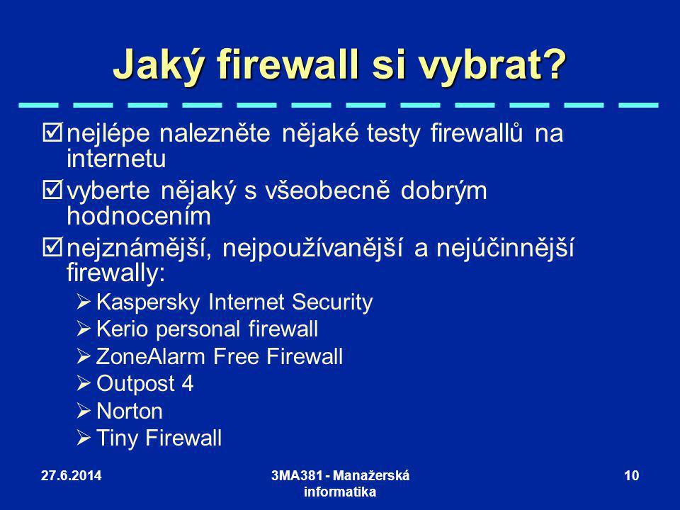 27.6.20143MA381 - Manažerská informatika 10 Jaký firewall si vybrat?  nejlépe nalezněte nějaké testy firewallů na internetu  vyberte nějaký s všeobe
