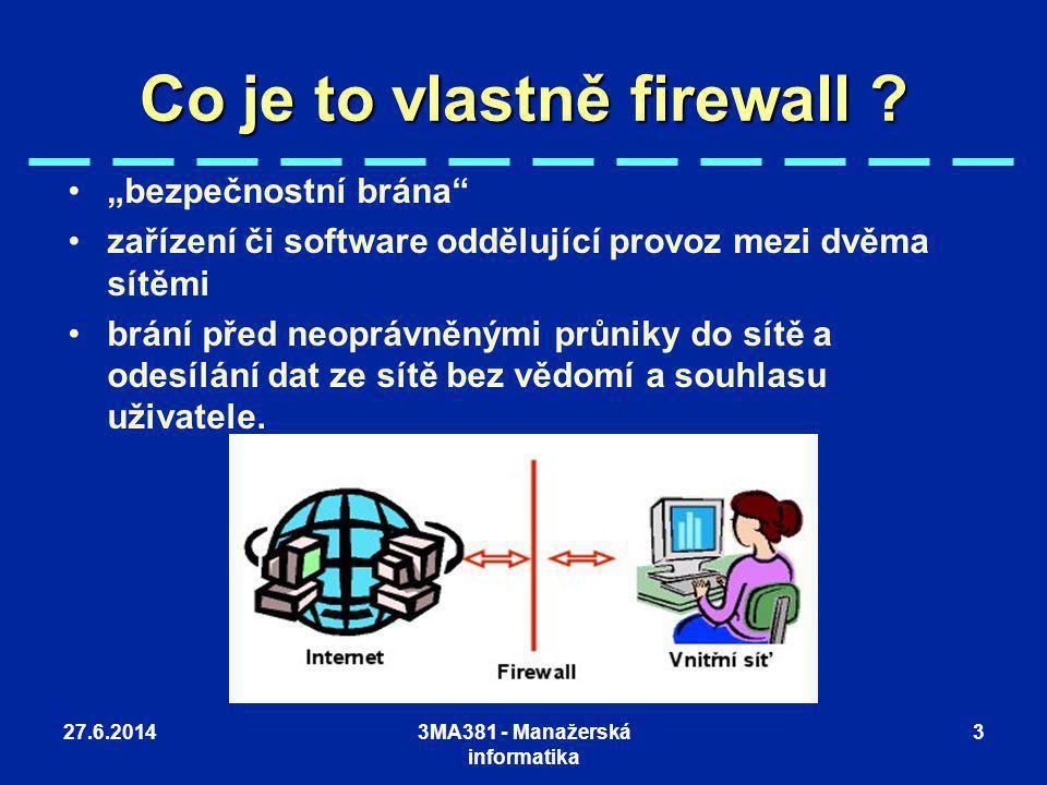 """27.6.20143MA381 - Manažerská informatika 3 Co je to vlastně firewall ? •""""•""""bezpečnostní brána"""" •z•zařízení či software oddělující provoz mezi dvěma sí"""