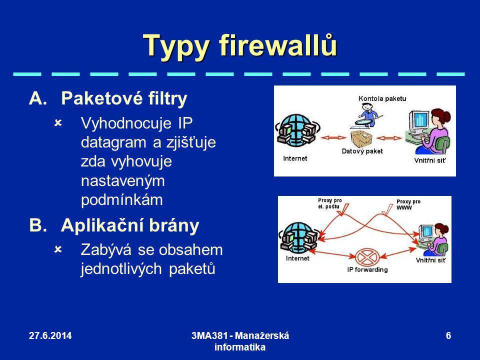 27.6.20143MA381 - Manažerská informatika 6 Typy firewallů A.Paketové filtry  Vyhodnocuje IP datagram a zjišťuje zda vyhovuje nastaveným podmínkám B.A
