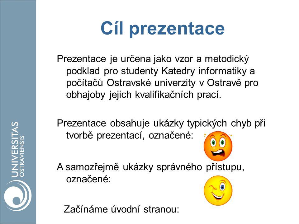 Cíl prezentace Prezentace je určena jako vzor a metodický podklad pro studenty Katedry informatiky a počítačů Ostravské univerzity v Ostravě pro obhaj