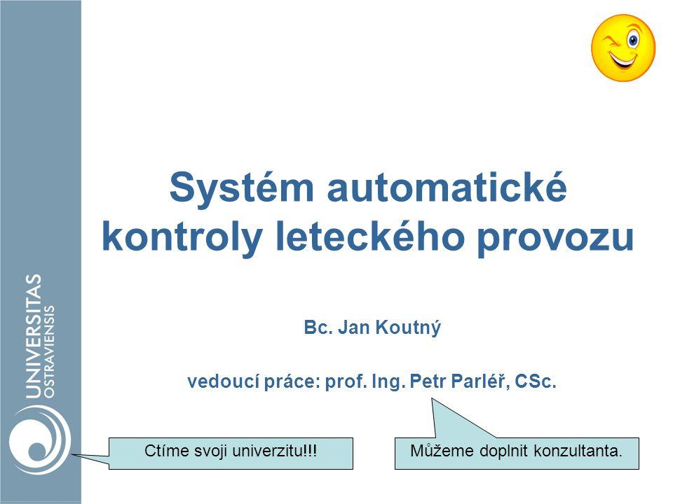 Systém automatické kontroly leteckého provozu Bc. Jan Koutný vedoucí práce: prof. Ing. Petr Parléř, CSc. Ctíme svoji univerzitu!!! Můžeme doplnit konz