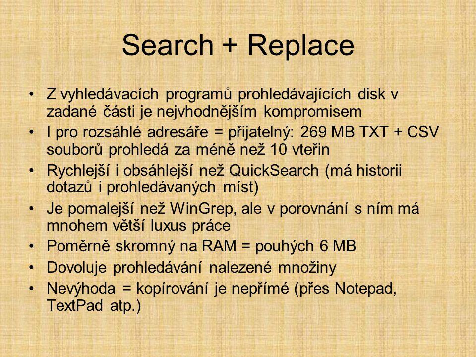 Search + Replace •Z vyhledávacích programů prohledávajících disk v zadané části je nejvhodnějším kompromisem •I pro rozsáhlé adresáře = přijatelný: 269 MB TXT + CSV souborů prohledá za méně než 10 vteřin •Rychlejší i obsáhlejší než QuickSearch (má historii dotazů i prohledávaných míst) •Je pomalejší než WinGrep, ale v porovnání s ním má mnohem větší luxus práce •Poměrně skromný na RAM = pouhých 6 MB •Dovoluje prohledávání nalezené množiny •Nevýhoda = kopírování je nepřímé (přes Notepad, TextPad atp.)