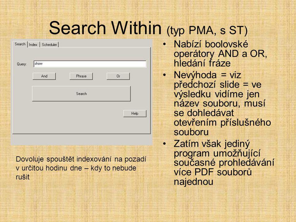 Search Within (typ PMA, s ST) •Nabízí boolovské operátory AND a OR, hledání fráze •Nevýhoda = viz předchozí slide = ve výsledku vidíme jen název souboru, musí se dohledávat otevřením příslušného souboru •Zatím však jediný program umožňující současné prohledávání více PDF souborů najednou Dovoluje spouštět indexování na pozadí v určitou hodinu dne – kdy to nebude rušit