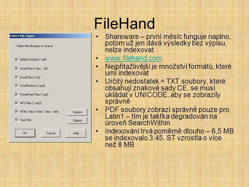 FileHand •Shareware – první měsíc funguje naplno, potom už jen dává výsledky bez výpisu, nelze indexovat •www.filehand.comwww.filehand.com •Nejpřitažlivější je množství formátů, které umí indexovat •Určitý nedostatek = TXT soubory, které obsahují znakové sady CE, se musí ukládat v UNICODE, aby se zobrazily správně •PDF soubory zobrazí správně pouze pro Latin1 – tím je takřka degradován na úroveň SearchWithin •Indexování trvá poměrně dlouho – 6,5 MB se indexovalo 3:45.