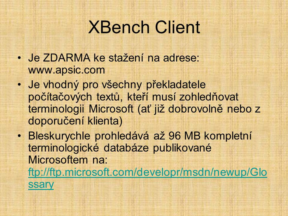 XBench Client •Je ZDARMA ke stažení na adrese: www.apsic.com •Je vhodný pro všechny překladatele počítačových textů, kteří musí zohledňovat terminologii Microsoft (ať již dobrovolně nebo z doporučení klienta) •Bleskurychle prohledává až 96 MB kompletní terminologické databáze publikované Microsoftem na: ftp://ftp.microsoft.com/developr/msdn/newup/Glo ssary ftp://ftp.microsoft.com/developr/msdn/newup/Glo ssary