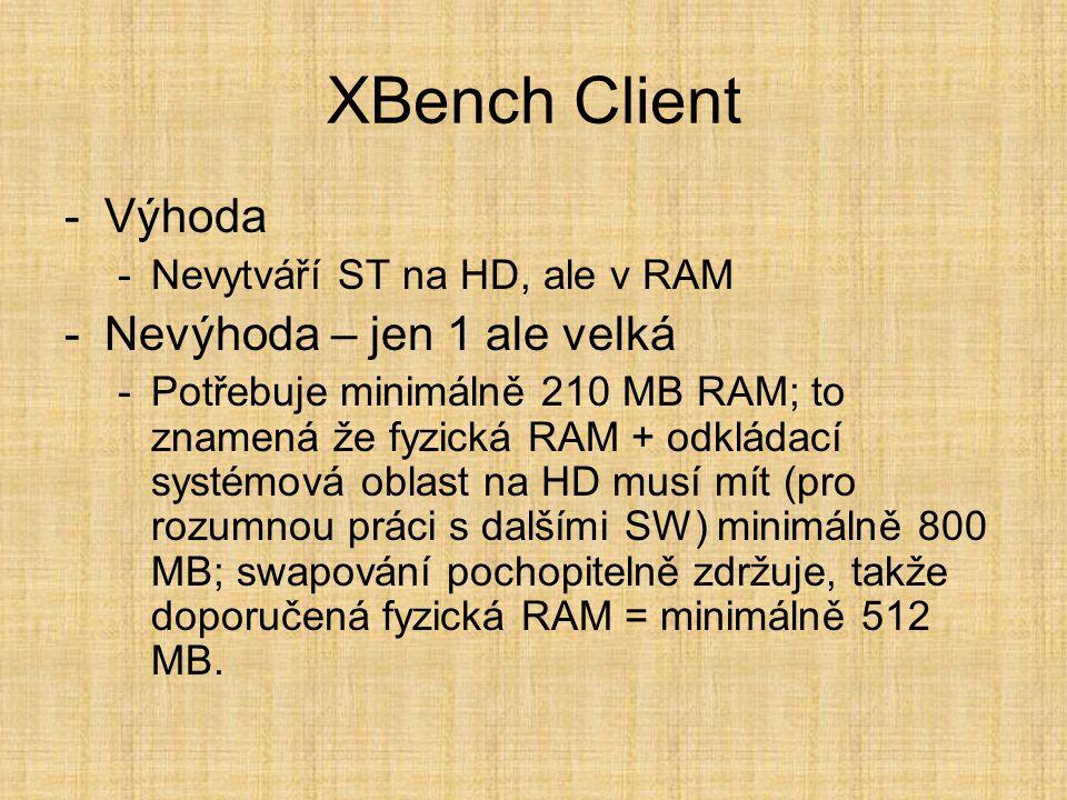 XBench Client -Výhoda -Nevytváří ST na HD, ale v RAM -Nevýhoda – jen 1 ale velká -Potřebuje minimálně 210 MB RAM; to znamená že fyzická RAM + odkládací systémová oblast na HD musí mít (pro rozumnou práci s dalšími SW) minimálně 800 MB; swapování pochopitelně zdržuje, takže doporučená fyzická RAM = minimálně 512 MB.