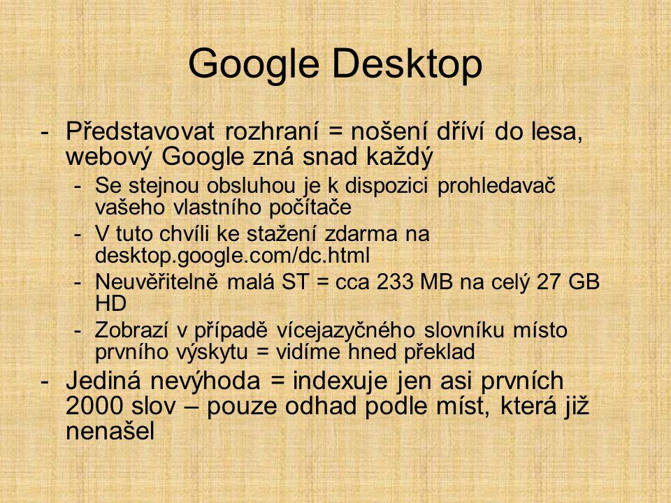 -Představovat rozhraní = nošení dříví do lesa, webový Google zná snad každý -Se stejnou obsluhou je k dispozici prohledavač vašeho vlastního počítače -V tuto chvíli ke stažení zdarma na desktop.google.com/dc.html -Neuvěřitelně malá ST = cca 233 MB na celý 27 GB HD -Zobrazí v případě vícejazyčného slovníku místo prvního výskytu = vidíme hned překlad -Jediná nevýhoda = indexuje jen asi prvních 2000 slov – pouze odhad podle míst, která již nenašel