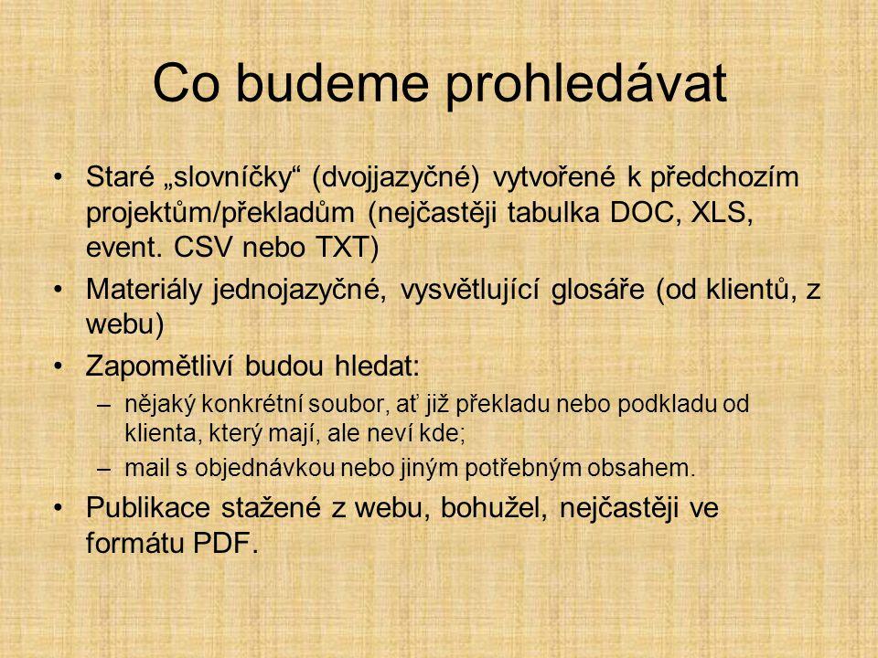 """Co budeme prohledávat •Staré """"slovníčky"""" (dvojjazyčné) vytvořené k předchozím projektům/překladům (nejčastěji tabulka DOC, XLS, event. CSV nebo TXT) •"""