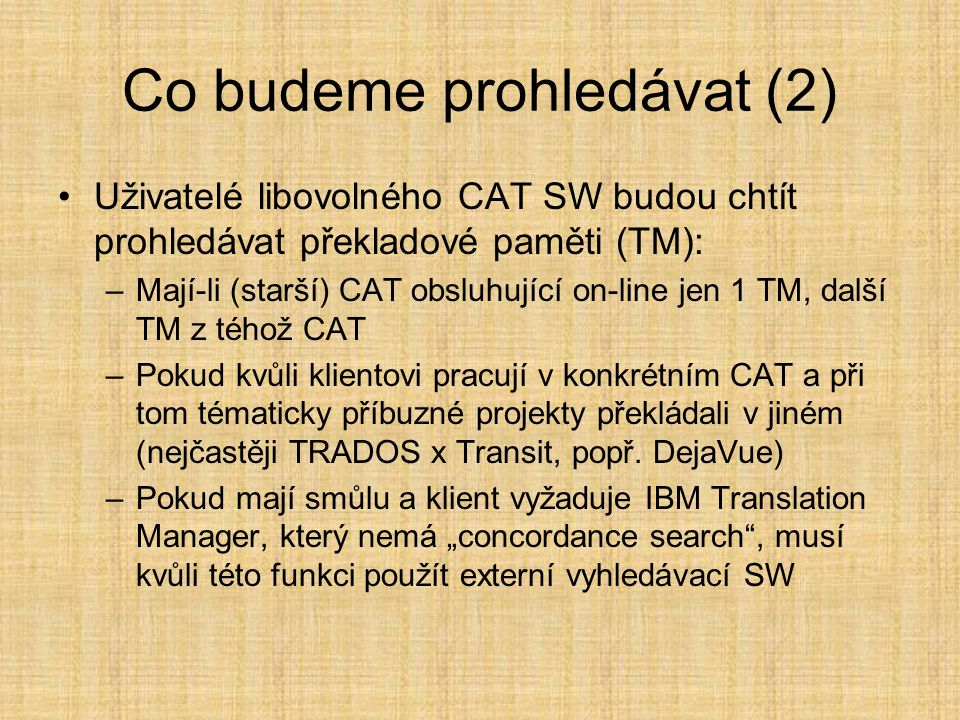 Co budeme prohledávat (2) •Uživatelé libovolného CAT SW budou chtít prohledávat překladové paměti (TM): –Mají-li (starší) CAT obsluhující on-line jen 1 TM, další TM z téhož CAT –Pokud kvůli klientovi pracují v konkrétním CAT a při tom tématicky příbuzné projekty překládali v jiném (nejčastěji TRADOS x Transit, popř.