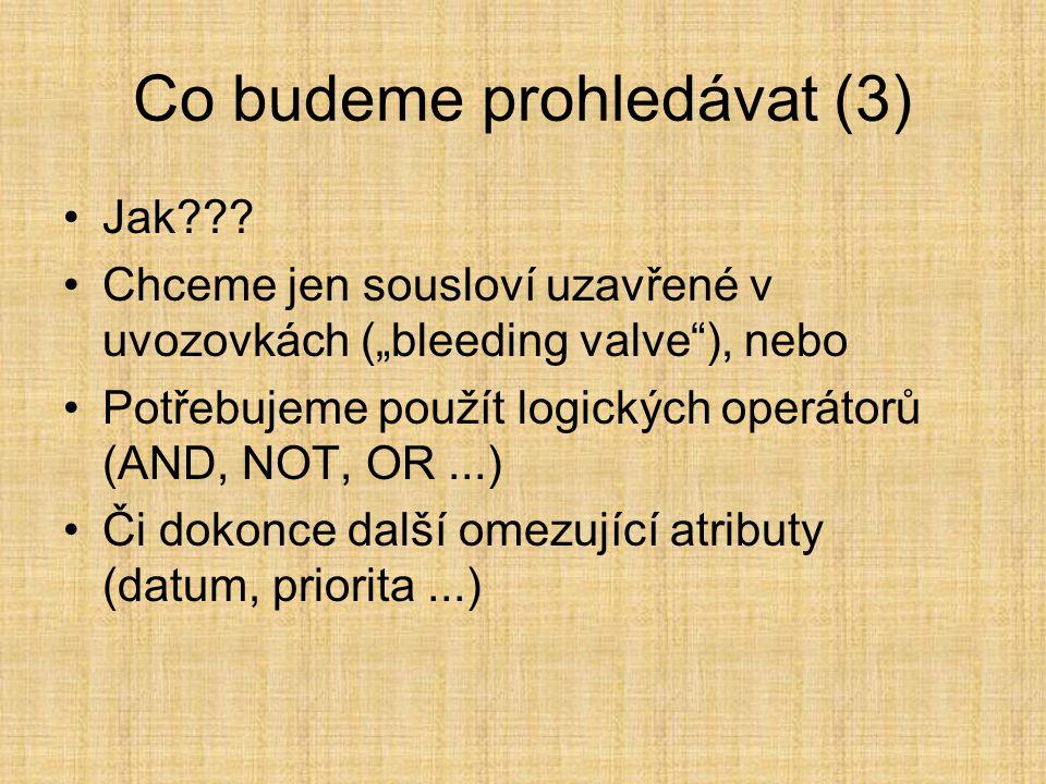 """Co budeme prohledávat (3) •Jak??? •Chceme jen sousloví uzavřené v uvozovkách (""""bleeding valve""""), nebo •Potřebujeme použít logických operátorů (AND, NO"""