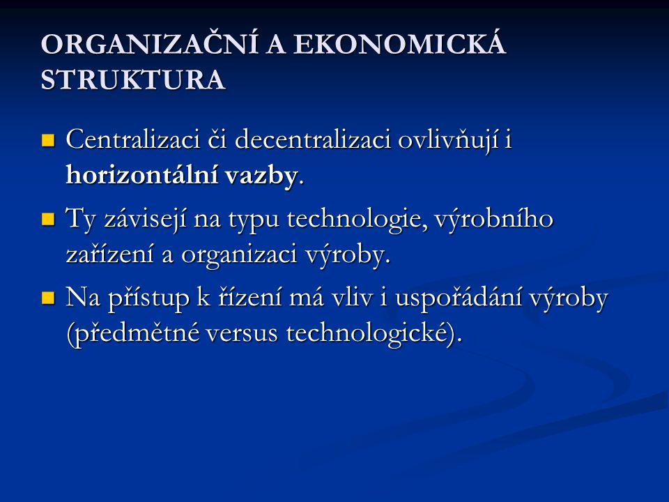 ORGANIZAČNÍ A EKONOMICKÁ STRUKTURA  Centralizaci či decentralizaci ovlivňují i horizontální vazby.  Ty závisejí na typu technologie, výrobního zaříz