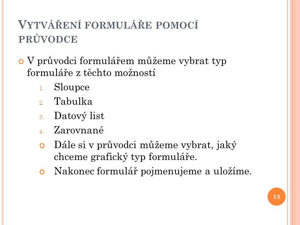 V YTVÁŘENÍ FORMULÁŘE POMOCÍ PRŮVODCE 13 V průvodci formulářem můžeme vybrat typ formuláře z těchto možností 1.